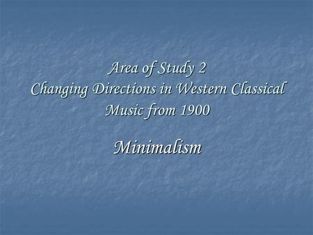 Area of Study 2 Changing Directions in Western Classical Music from 1900 Minimalism.