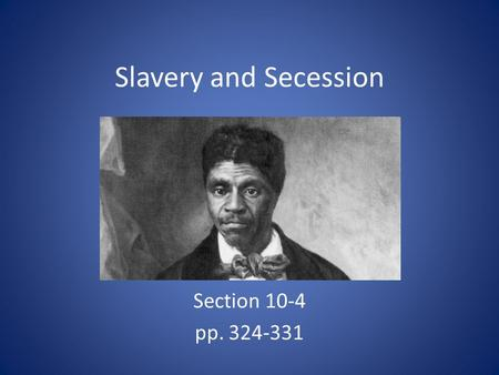 Slavery and Secession Section 10-4 pp. 324-331. Slavery Dominates Politics The Dred Scott Decision – Decided by Chief Justice Roger B. Taney – Court ruled.