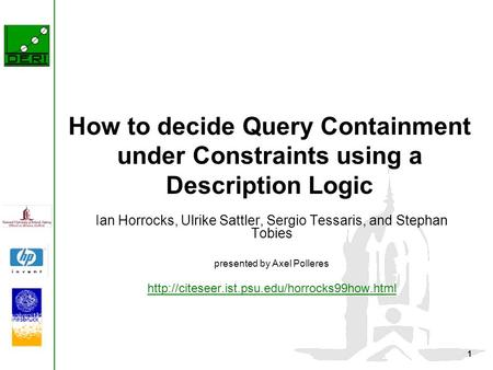 1 How to decide Query Containment under Constraints using a Description Logic Ian Horrocks, Ulrike Sattler, Sergio Tessaris, and Stephan Tobies presented.