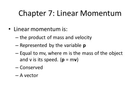 Chapter 7: Linear Momentum Linear momentum is: – the product of mass and velocity – Represented by the variable p – Equal to mv, where m is the mass of.