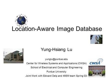 Location-Aware Image Database Yung-Hsiang Lu Center for Wireless Systems and Applications (CWSA) School of Electrical and Computer Engineering.