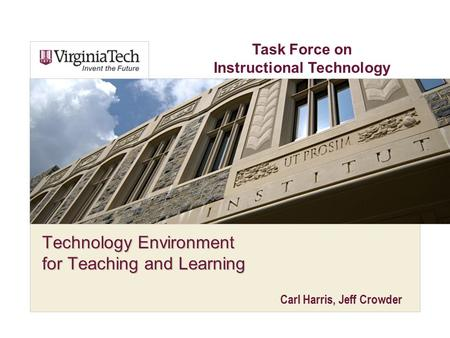 Technology Environment for Teaching and Learning Carl Harris, Jeff Crowder Task Force on Instructional Technology.