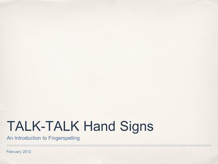 February 2012 TALK-TALK Hand Signs An Introduction to Fingerspelling.