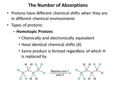 The Number of Absorptions Protons have different chemical shifts when they are in different chemical environments Types of protons: – Homotopic Protons.