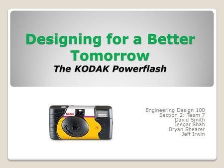 Designing for a Better Tomorrow The KODAK Powerflash Engineering Design 100 Section 2: Team 7 David Smith Jeegar Shah Bryan Shearer Jeff Irwin.
