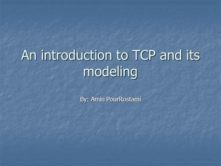 An introduction to TCP and its modeling By: Amin PourRostami.