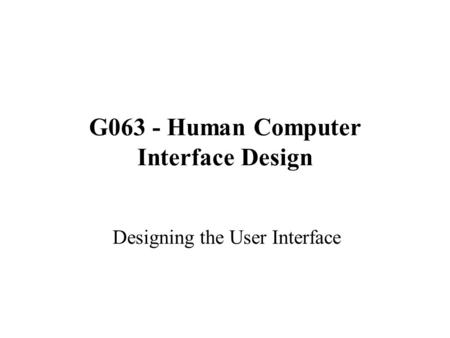 G063 - Human Computer Interface Design Designing the User Interface.