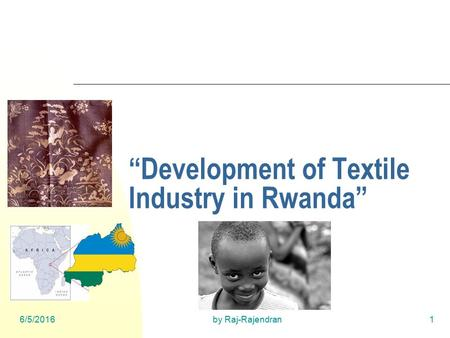 "6/5/2016by Raj-Rajendran1 ""Development of Textile Industry in Rwanda"""