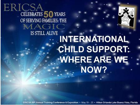 INTERNATIONAL CHILD SUPPORT: WHERE ARE WE NOW? ERICSA 50 th Annual Training Conference & Exposition ▪ May 19 – 23 ▪ Hilton Orlando Lake Buena Vista, Florida.