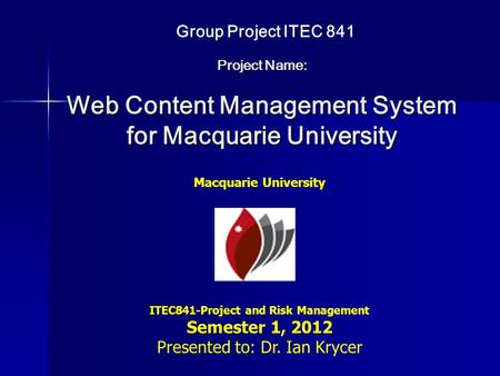 Project Name: Web Content Management System for Macquarie University Macquarie University ITEC841-Project and Risk Management Semester 1, 2012 Presented.