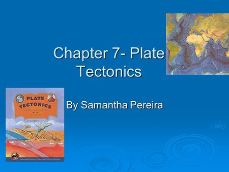 Chapter 7- Plate Tectonics By Samantha Pereira. Summary of Chapter  This chapter is about the plates of the Earth, and how it is always changing. You.