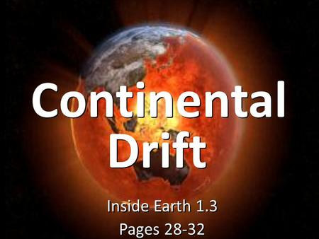 Continental Inside Earth 1.3 Pages 28-32 Inside Earth 1.3 Pages 28-32 Drift.