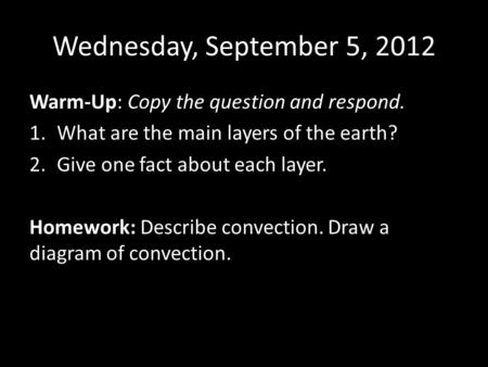 Wednesday, September 5, 2012 Warm-Up: Copy the question and respond. 1.What are the main layers of the earth? 2.Give one fact about each layer. Homework: