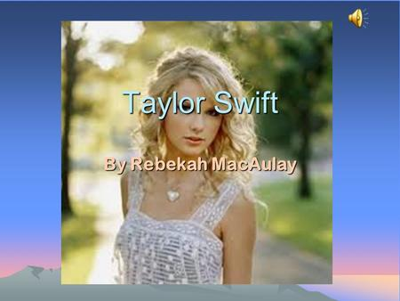 Taylor Swift By Rebekah MacAulay Contents Introduction Personal Profile How she started What she is doing now Albums/lyrics Music analysis Style/fashion.