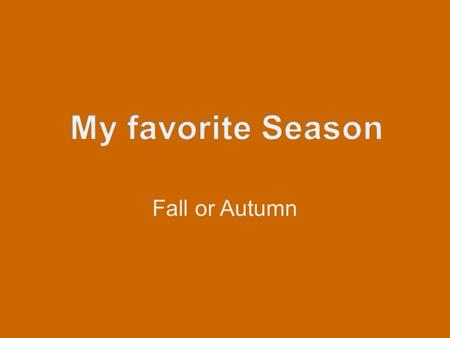 Fall or Autumn. I like Autumn because… Temperature Holidays Beautiful scenery American football Great food.