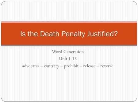 Word Generation Unit 1.13 advocates – contrary – prohibit – release – reverse Is the Death Penalty Justified?