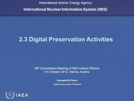 IAEA International Atomic Energy Agency International Nuclear Information System (INIS) 2.3 Digital Preservation Activities 36 th Consultative Meeting.