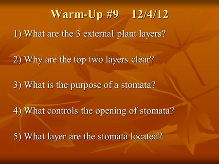 Warm-Up #9 12/4/12 1) What are the 3 external plant layers? 2) Why are the top two layers clear? 3) What is the purpose of a stomata? 4) What controls.