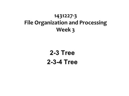 1431227-3 File Organization and Processing Week 3 2-3 Tree 2-3-4 Tree.