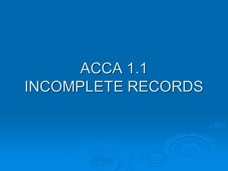 ACCA 1.1 INCOMPLETE RECORDS. Not all businesses keep a proper set of accounting records? Small businesses, such as shopkeepers, market stall holders,