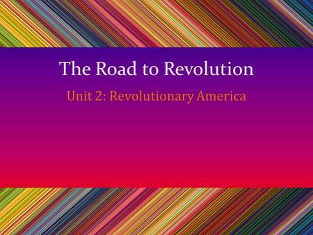The Road to Revolution Unit 2: Revolutionary America.