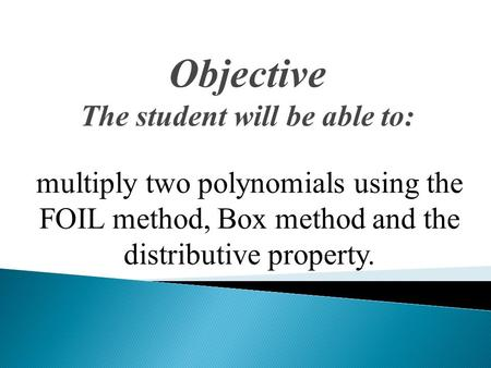 Objective The student will be able to: multiply two polynomials using the FOIL method, Box method and the distributive property.