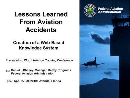 Presented to: By: Date: Federal Aviation Administration Lessons Learned From Aviation Accidents World Aviation Training Conference Daniel I. Cheney, Manager,