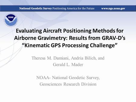 "Evaluating Aircraft Positioning Methods for Airborne Gravimetry: Results from GRAV-D's ""Kinematic GPS Processing Challenge"" Theresa M. Damiani, Andria."