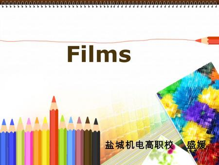 Films 盐城机电高职校 盛媛. The five parts : 1.My understanding of the teaching material and my students 2.Teaching methods and learning strategies 3.Teaching procedures.