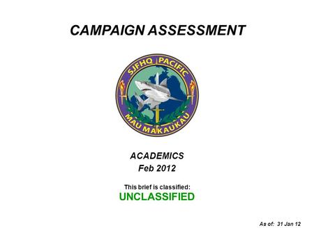 ACADEMICS Feb 2012 This brief is classified: UNCLASSIFIED As of: 31 Jan 12 CAMPAIGN ASSESSMENT.