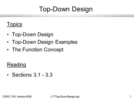 CMSC 104, Version 8/061L17Top-DownDesign.ppt Top-Down Design Topics Top-Down Design Top-Down Design Examples The Function Concept Reading Sections 3.1.