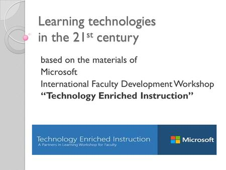 "Learning technologies in the 21 st century based on the materials of Microsoft International Faculty Development Workshop ""Technology Enriched Instruction"""