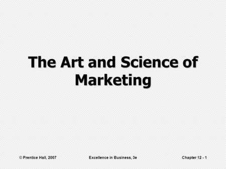 © Prentice Hall, 2007Excellence in Business, 3eChapter 12 - 1 The Art and Science of Marketing.