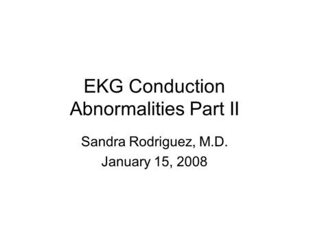 EKG Conduction Abnormalities Part II Sandra Rodriguez, M.D. January 15, 2008.