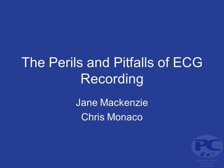 The Perils and Pitfalls of ECG Recording Jane Mackenzie Chris Monaco.