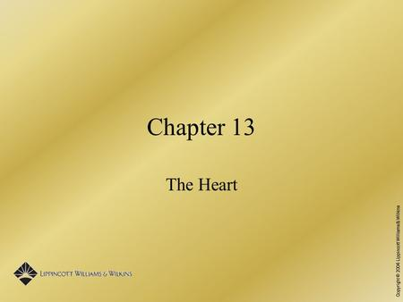 Copyright © 2004 Lippincott Williams & Wilkins Chapter 13 The Heart.