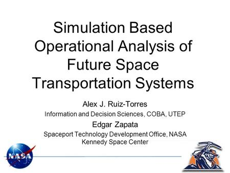 Simulation Based Operational Analysis of Future Space Transportation Systems Alex J. Ruiz-Torres Information and Decision Sciences, COBA, UTEP Edgar Zapata.