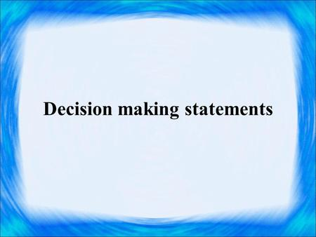 Decision making statements. Decision making statements are used to skip or to execute a group of statements based on the result of some condition. The.