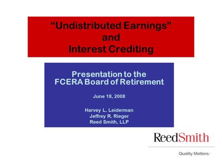 """Undistributed Earnings"" and Interest Crediting Presentation to the FCERA Board of Retirement June 18, 2008 Harvey L. Leiderman Jeffrey R. Rieger Reed."