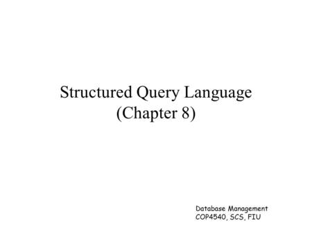 Database Management COP4540, SCS, FIU Structured Query Language (Chapter 8)