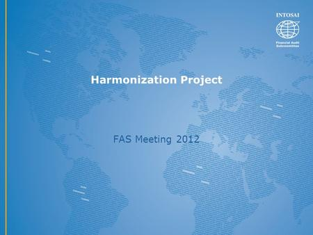 Harmonization Project FAS Meeting 2012. Harmonization project and ISSAI 200 Purpose and scope of the project The purpose is to provide a conceptual basis.