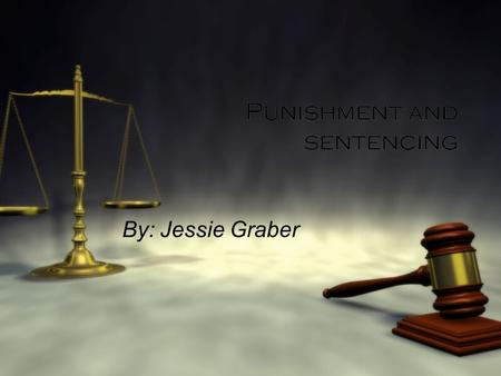 Punishment and sentencing By: Jessie Graber The goals of modern sentencing  General Deterrence- a crime control policy that depends on the fear of criminal.