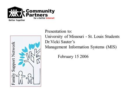 February 15 2006 Presentation to: University of Missouri - St. Louis Students Dr.Vicki Sauter's Management Information Systems (MIS) Family Support Network.