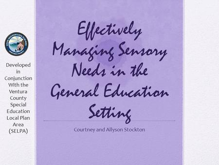Effectively Managing Sensory Needs in the General Education Setting Courtney and Allyson Stockton Developed in Conjunction With the Ventura County Special.