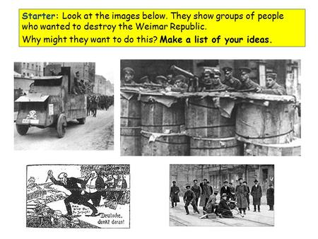 Starter: Look at the images below. They show groups of people who wanted to destroy the Weimar Republic. Why might they want to do this? Make a list of.