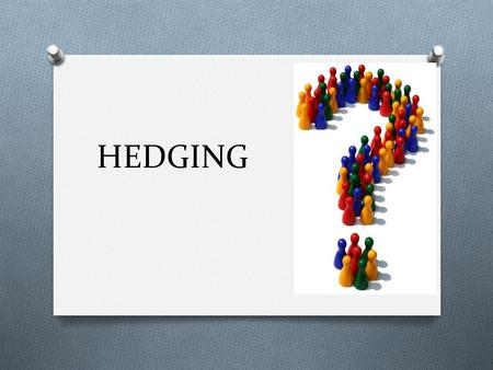 HEDGING. ARE YOU ALWAYS A HUNDRED PERCENT SURE? O Sometimes we are not fully sure, especially when we are proposing a solution to a difficult problem.