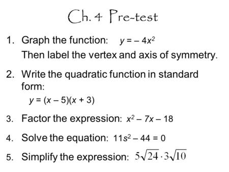 Ch. 4 Pre-test 1.Graph the function : y = – 4x 2 Then label the vertex and axis of symmetry. 2.Write the quadratic function in standard form : y = (x –