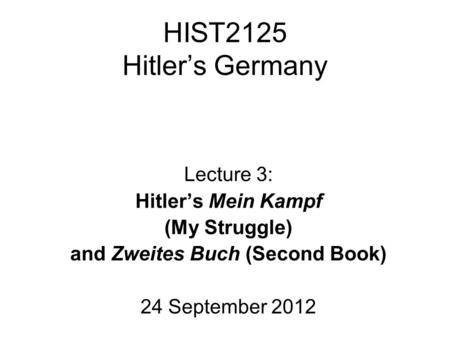 HIST2125 Hitler's Germany Lecture 3: Hitler's Mein Kampf (My Struggle) and Zweites Buch (Second Book) 24 September 2012.