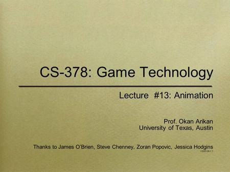 CS-378: Game Technology Lecture #13: Animation Prof. Okan Arikan University of Texas, Austin Thanks to James O'Brien, Steve Chenney, Zoran Popovic, Jessica.