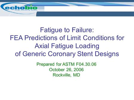 Fatigue to Failure: FEA Predictions of Limit Conditions for Axial Fatigue Loading of Generic Coronary Stent Designs Prepared for ASTM F04.30.06 October.